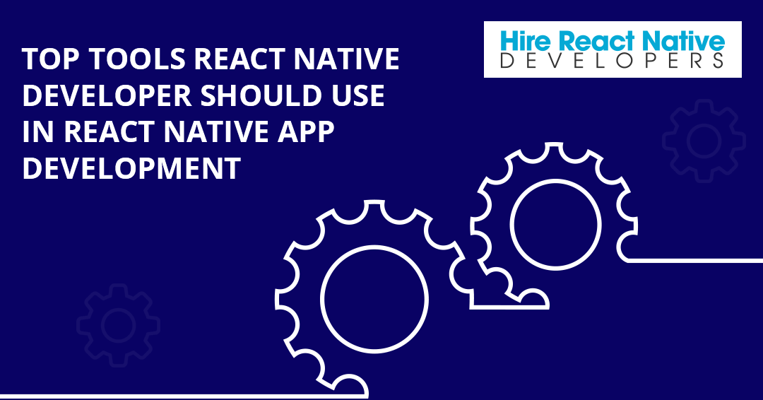 List of Top Tools React Native Developer Should Use in React Native App Development