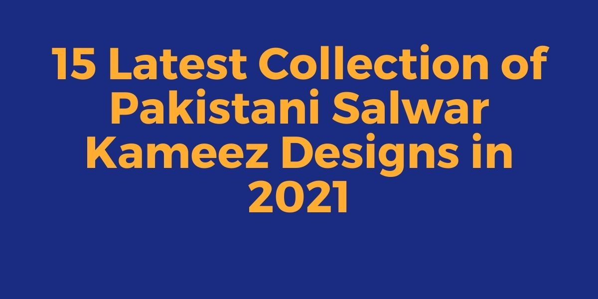 Latest Collection of Pakistani Salwar Kameez Designs in 2021